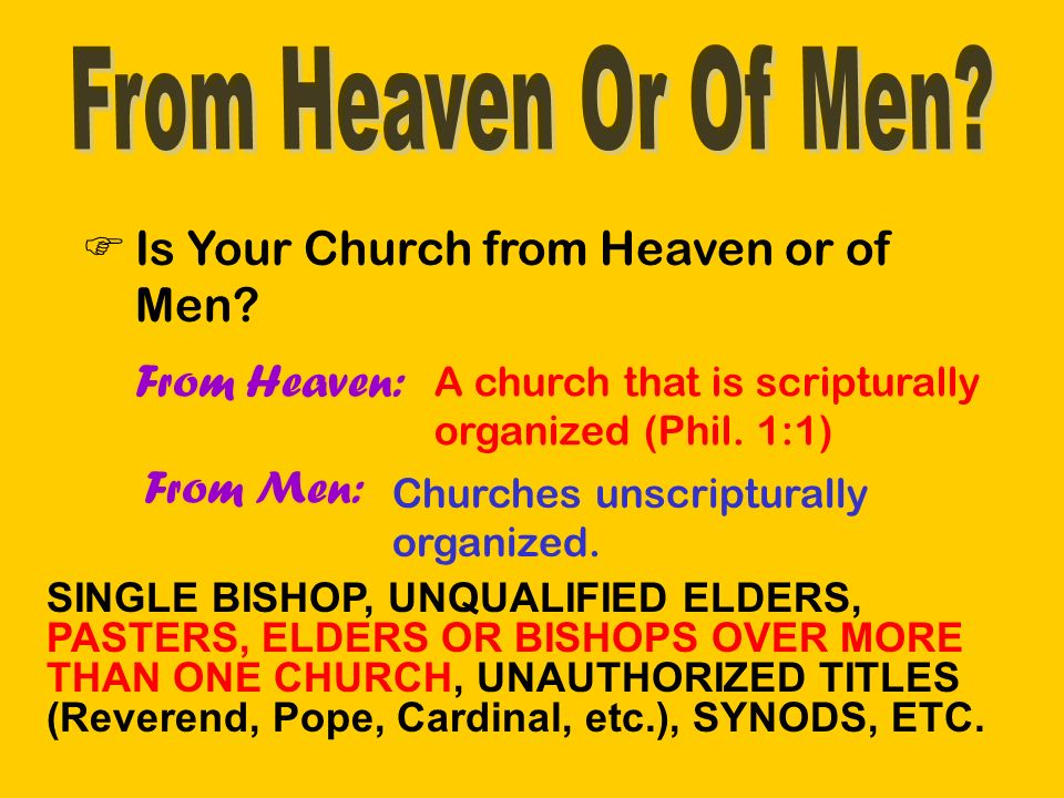 Is Your Church from Heaven or of Men. From Heaven: A church that is scripturally organized (Phil.