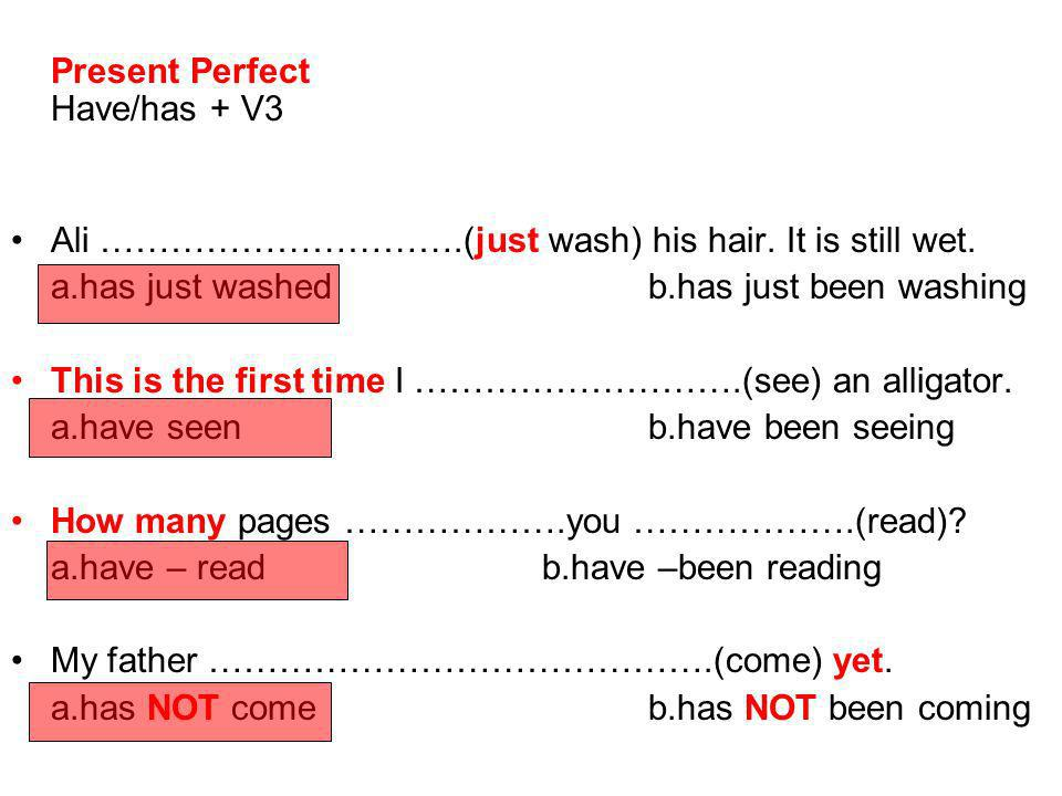 Present Perfect Have/has + V3 Ali ………………………….(just wash) his hair. It is still wet. a.has just washed b.has just been washing This is the first time I