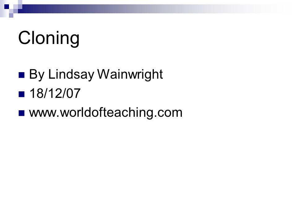 Cloning By Lindsay Wainwright 18/12/07 www.worldofteaching.com