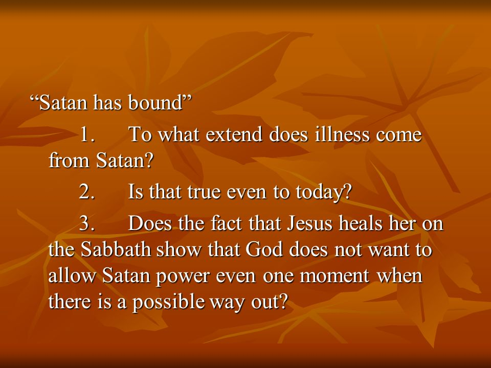 Satan has bound 1.To what extend does illness come from Satan? 2.Is that true even to today? 3.Does the fact that Jesus heals her on the Sabbath show