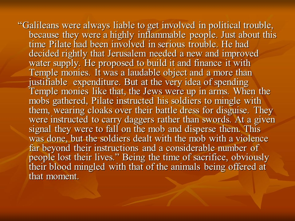 Galileans were always liable to get involved in political trouble, because they were a highly inflammable people. Just about this time Pilate had been