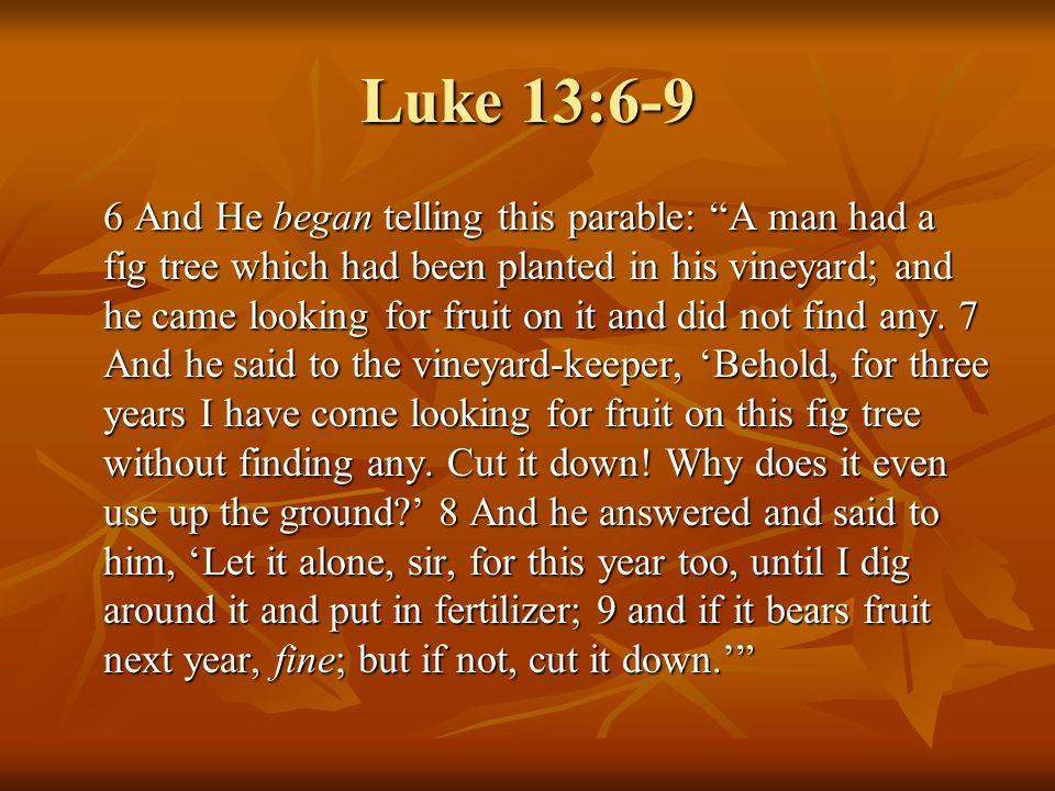Luke 13:6-9 6 And He began telling this parable: A man had a fig tree which had been planted in his vineyard; and he came looking for fruit on it and did not find any.