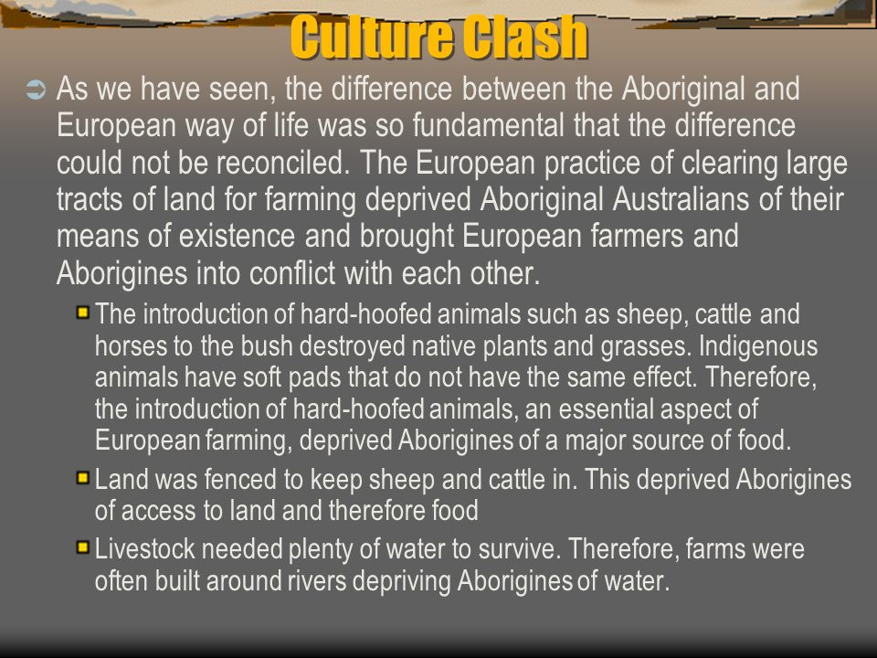 Culture Clash As we have seen, the difference between the Aboriginal and European way of life was so fundamental that the difference could not be reco