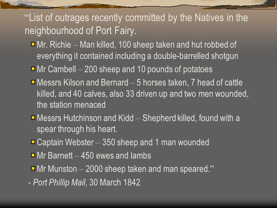 List of outrages recently committed by the Natives in the neighbourhood of Port Fairy. Mr. Richie – Man killed, 100 sheep taken and hut robbed of ever