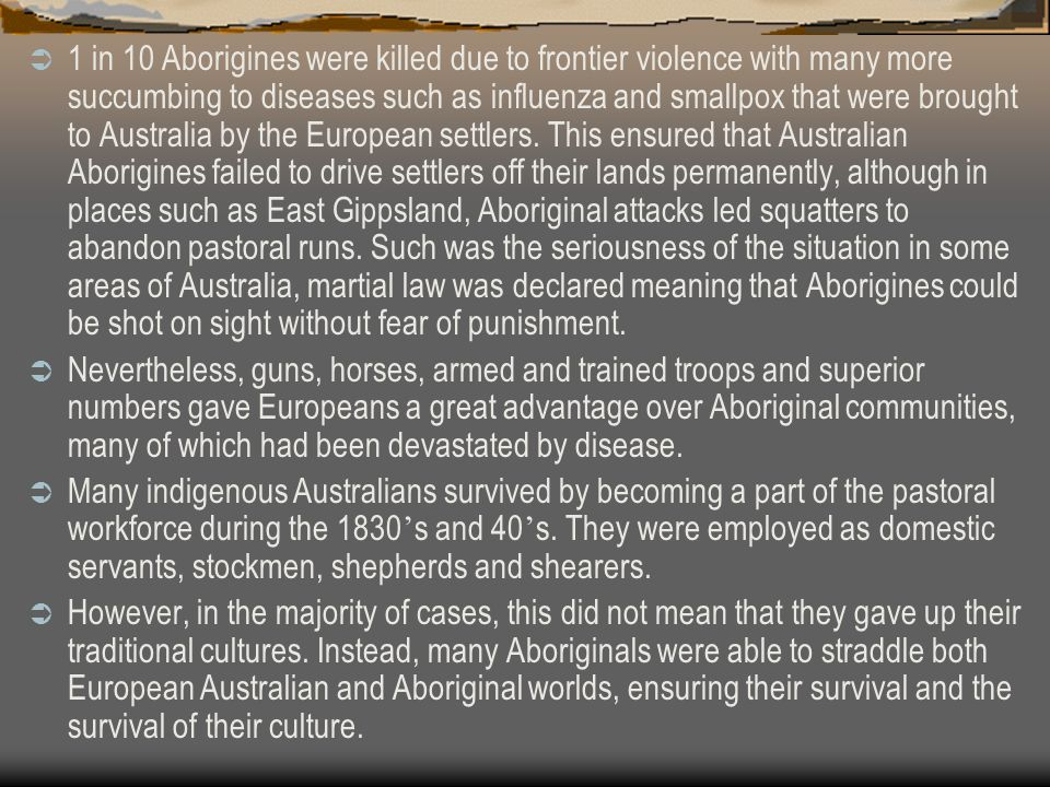 1 in 10 Aborigines were killed due to frontier violence with many more succumbing to diseases such as influenza and smallpox that were brought to Aust