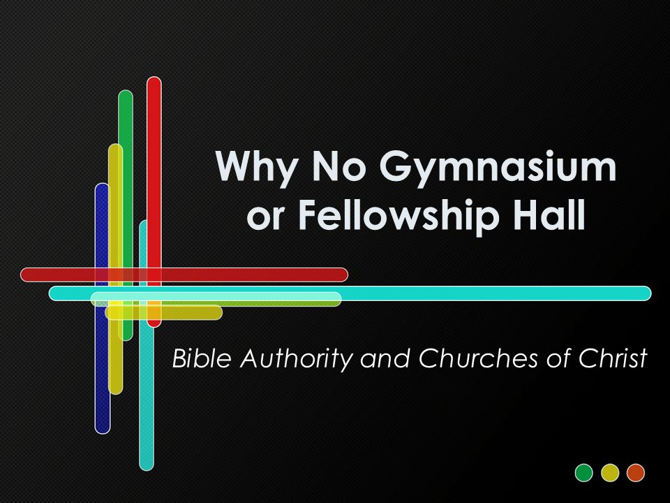Why No Gymnasium or Fellowship Hall Bible Authority and Churches of Christ