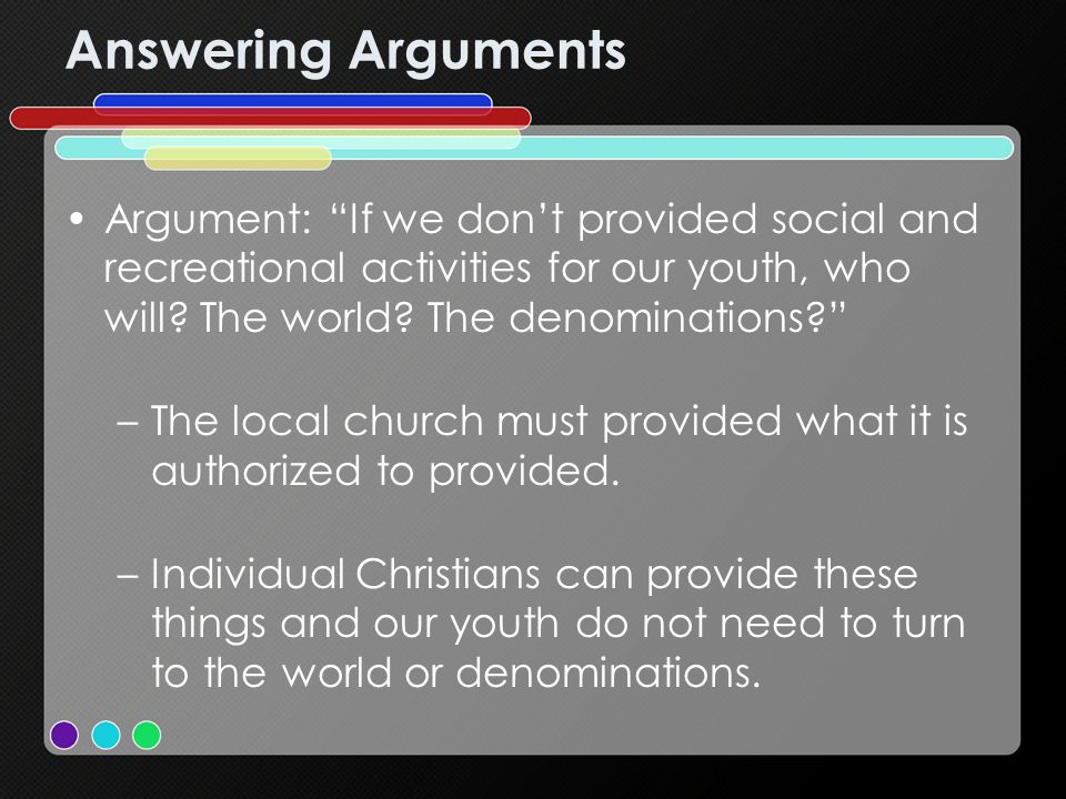 Answering Arguments Argument: If we dont provided social and recreational activities for our youth, who will.