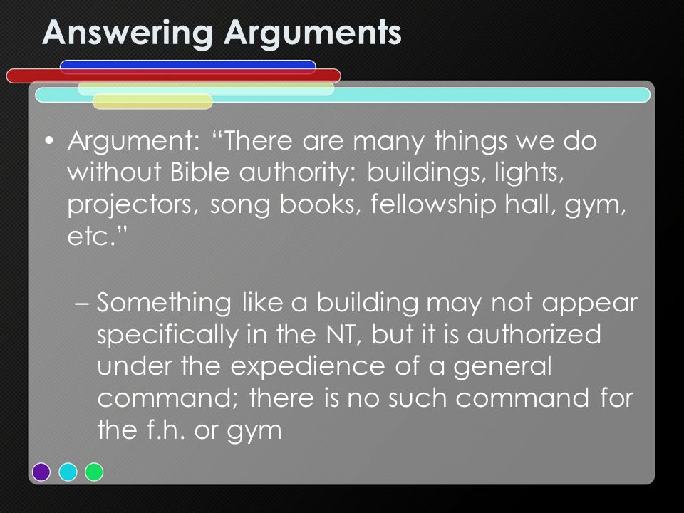Answering Arguments Argument: There are many things we do without Bible authority: buildings, lights, projectors, song books, fellowship hall, gym, etc.