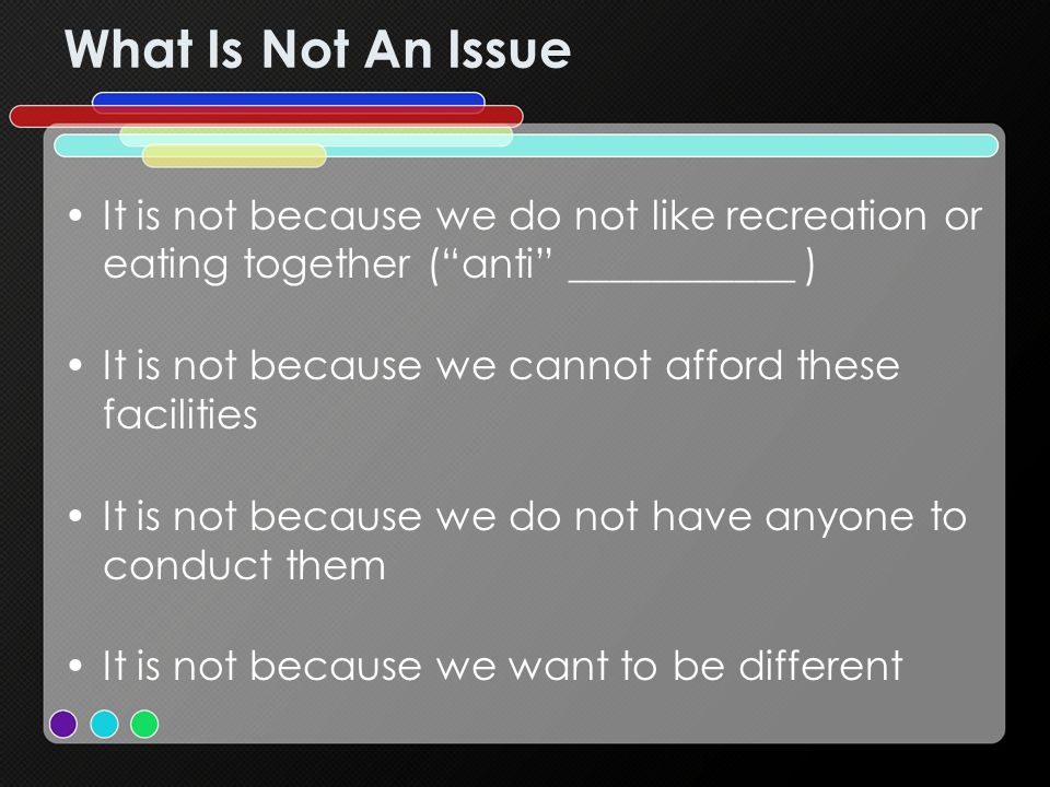 What Is Not An Issue It is not because we do not like recreation or eating together (anti ___________ ) It is not because we cannot afford these facilities It is not because we do not have anyone to conduct them It is not because we want to be different