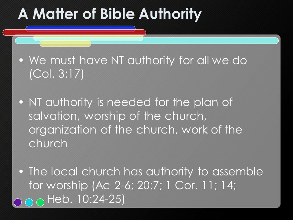 A Matter of Bible Authority We must have NT authority for all we do (Col.