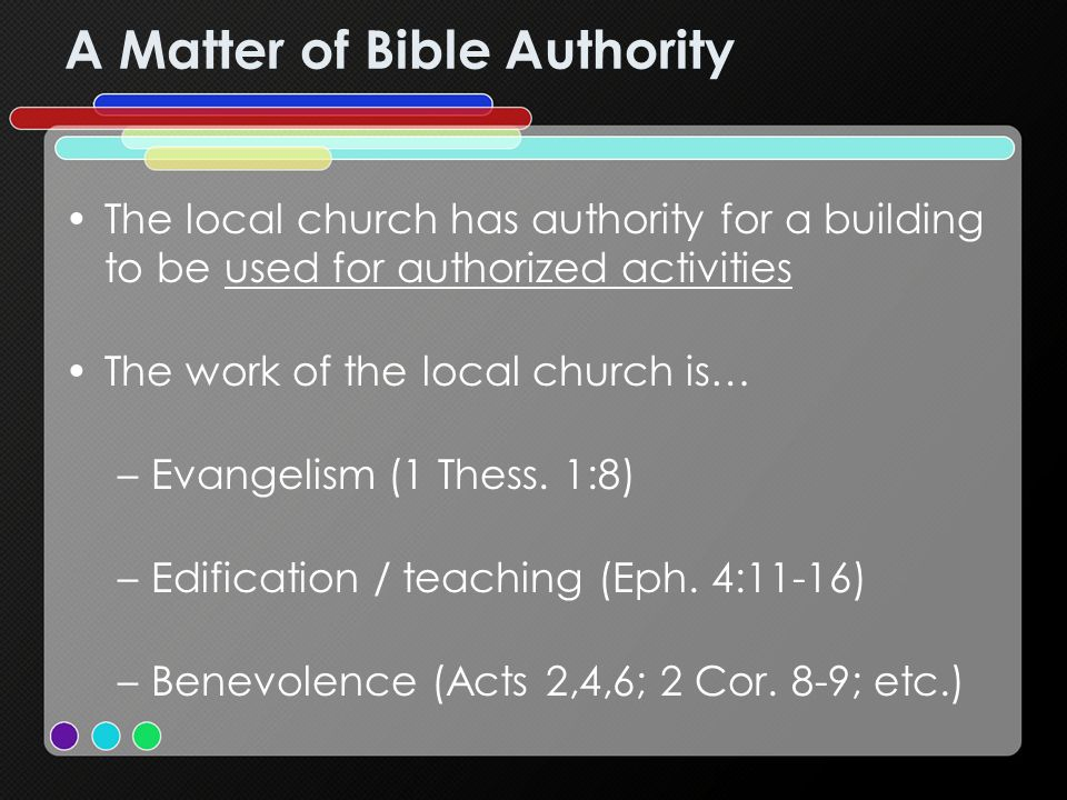 A Matter of Bible Authority The local church has authority for a building to be used for authorized activities The work of the local church is… –Evangelism (1 Thess.
