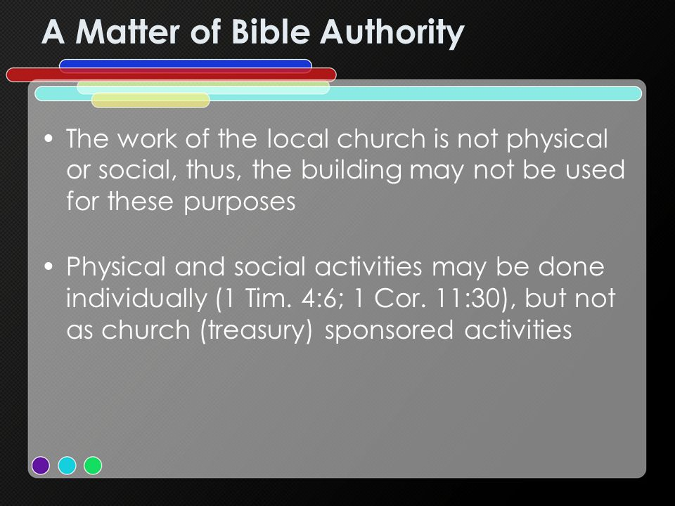 A Matter of Bible Authority The work of the local church is not physical or social, thus, the building may not be used for these purposes Physical and social activities may be done individually (1 Tim.