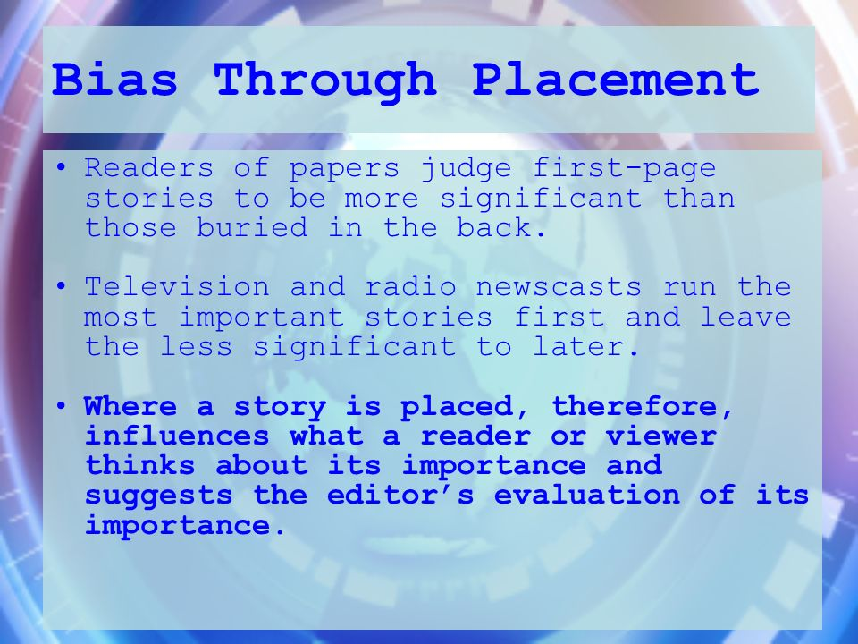 Bias Through Placement Readers of papers judge first-page stories to be more significant than those buried in the back. Television and radio newscasts