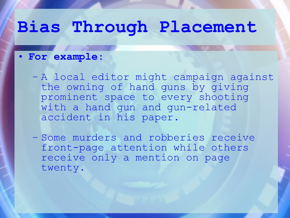 Bias Through Placement For example: –A local editor might campaign against the owning of hand guns by giving prominent space to every shooting with a