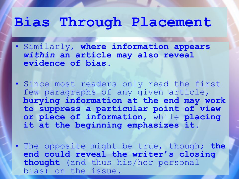 Bias Through Placement Similarly, where information appears within an article may also reveal evidence of bias. Since most readers only read the first
