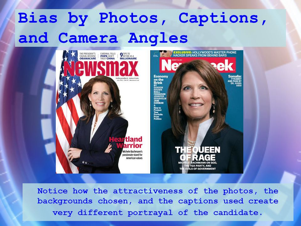 Bias by Photos, Captions, and Camera Angles Notice how the attractiveness of the photos, the backgrounds chosen, and the captions used create very dif