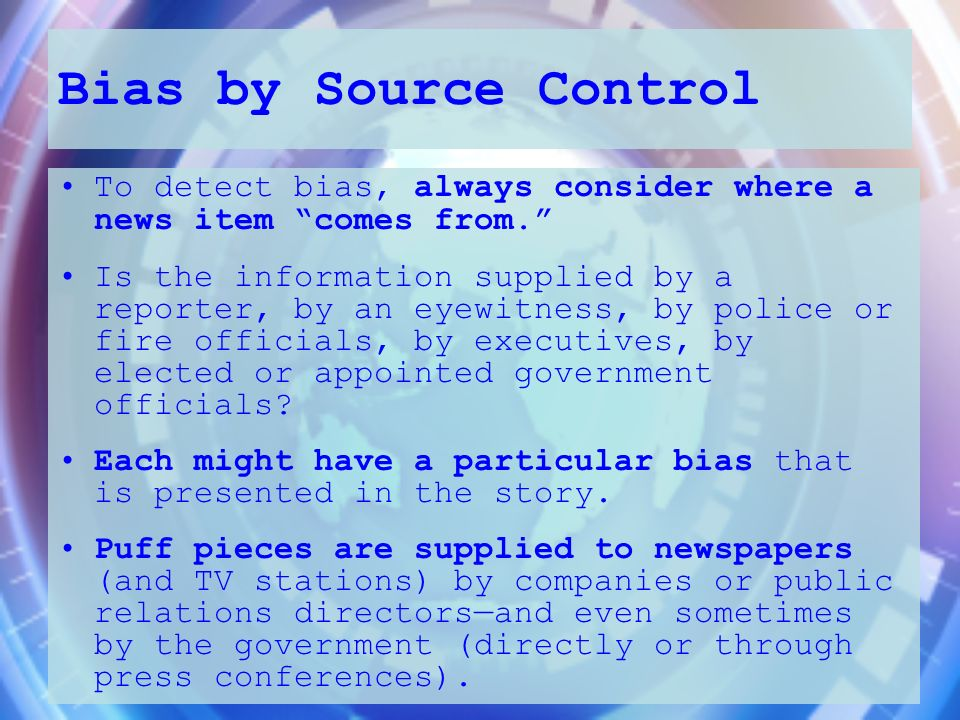 Bias by Source Control To detect bias, always consider where a news item comes from. Is the information supplied by a reporter, by an eyewitness, by p
