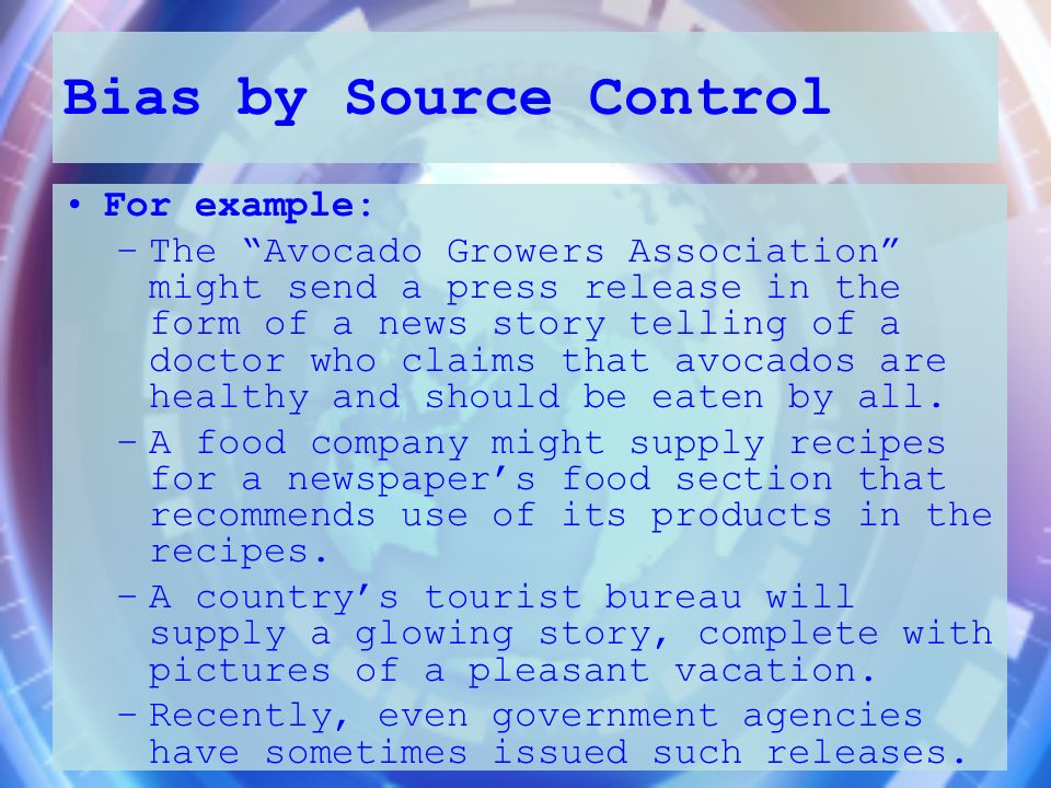 Bias by Source Control For example: –The Avocado Growers Association might send a press release in the form of a news story telling of a doctor who cl