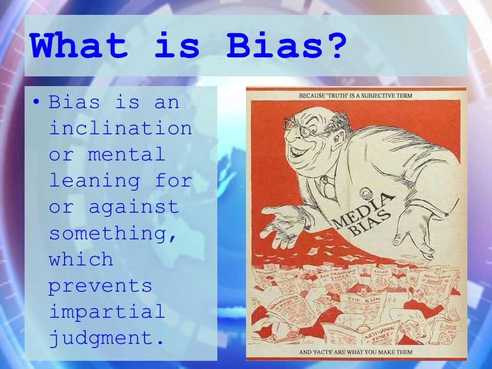 What is Bias? Bias is an inclination or mental leaning for or against something, which prevents impartial judgment.