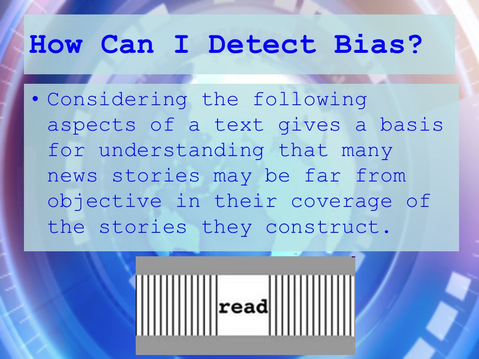 How Can I Detect Bias? Considering the following aspects of a text gives a basis for understanding that many news stories may be far from objective in