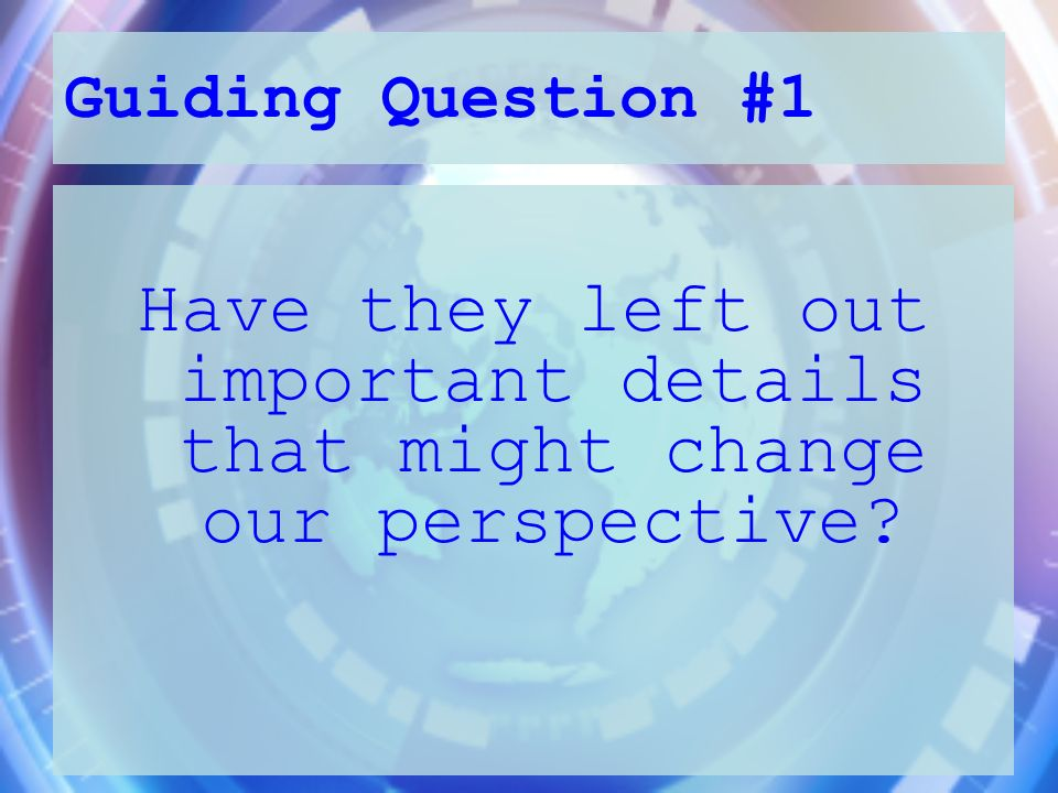 Guiding Question #1 Have they left out important details that might change our perspective?