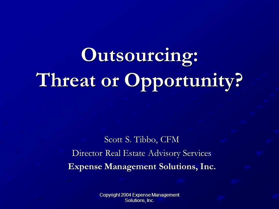 Copyright 2004 Expense Management Solutions, Inc. Outsourcing: Threat or Opportunity.