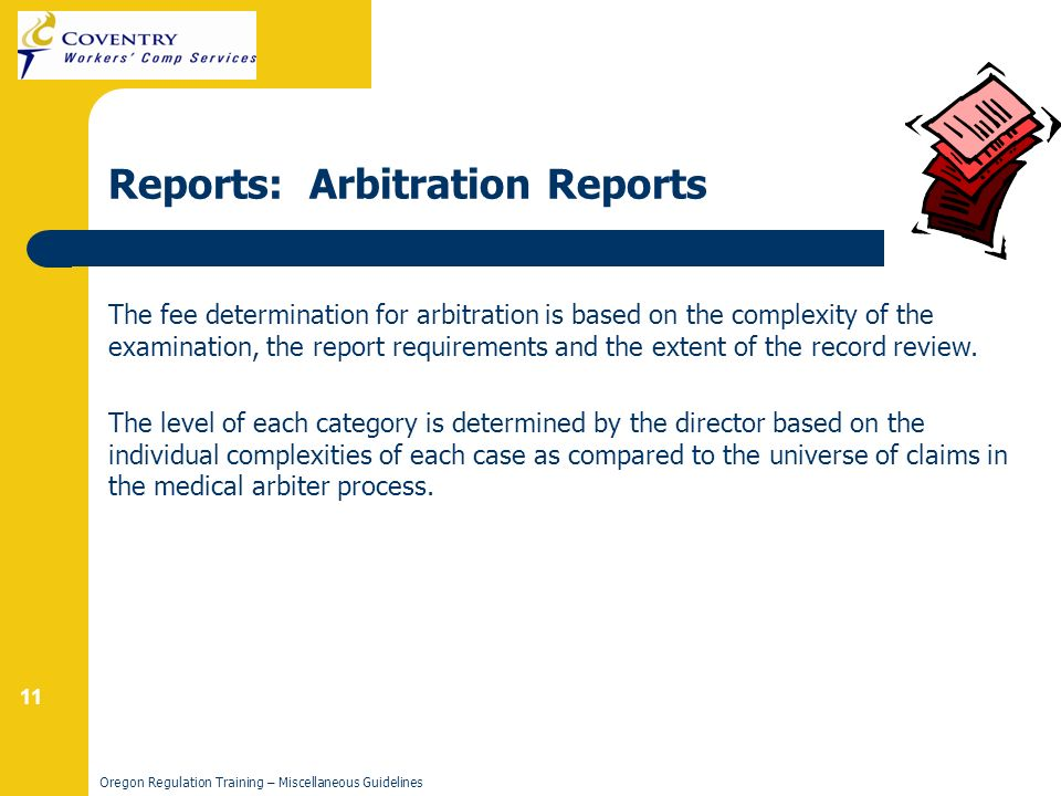 11 Oregon Regulation Training – Miscellaneous Guidelines Reports: Arbitration Reports The fee determination for arbitration is based on the complexity of the examination, the report requirements and the extent of the record review.