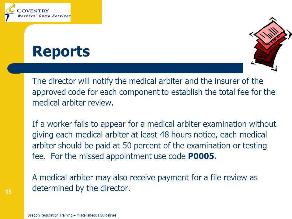 15 Oregon Regulation Training – Miscellaneous Guidelines Reports The director will notify the medical arbiter and the insurer of the approved code for each component to establish the total fee for the medical arbiter review.