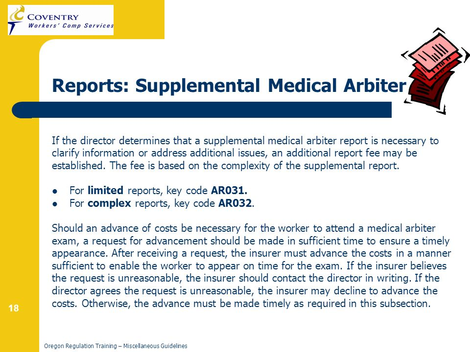 18 Oregon Regulation Training – Miscellaneous Guidelines Reports: Supplemental Medical Arbiter If the director determines that a supplemental medical arbiter report is necessary to clarify information or address additional issues, an additional report fee may be established.