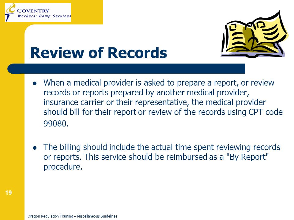19 Oregon Regulation Training – Miscellaneous Guidelines Review of Records When a medical provider is asked to prepare a report, or review records or reports prepared by another medical provider, insurance carrier or their representative, the medical provider should bill for their report or review of the records using CPT code 99080.