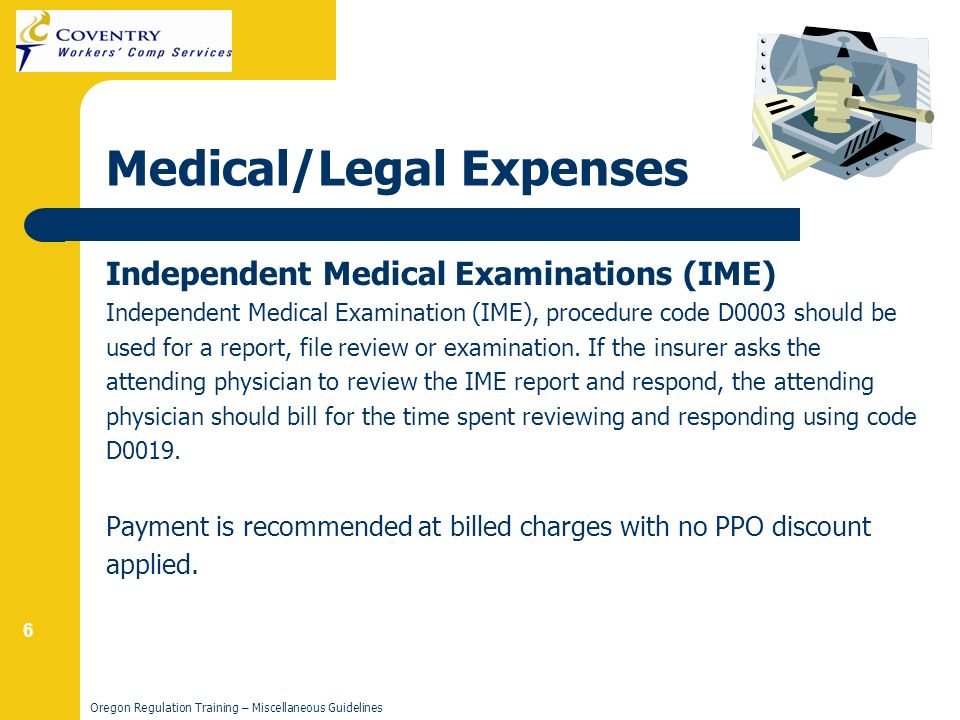 6 Oregon Regulation Training – Miscellaneous Guidelines Medical/Legal Expenses Independent Medical Examinations (IME) Independent Medical Examination (IME), procedure code D0003 should be used for a report, file review or examination.
