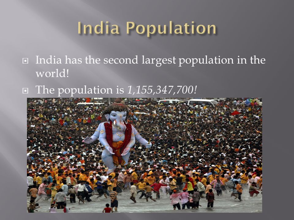 India has the second largest population in the world! The population is 1,155,347,700!