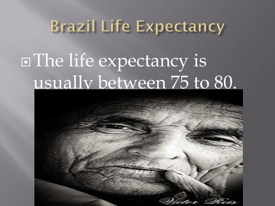 The life expectancy is usually between 75 to 80.