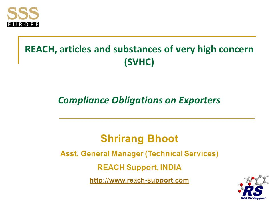 About REACH Support Most sought after, one of its kind helpdesk in India Functions as the technical support centre of SSS (Europe) AB Clientele spread across Asia, Europe and growing steadily to other places Caters to over 800 companies presently Entire basket of REACH compliance services offered Providing Assessment & Certification services to various article exporters Professionals comprise of experts who have been following REACH regulation since the draft stages