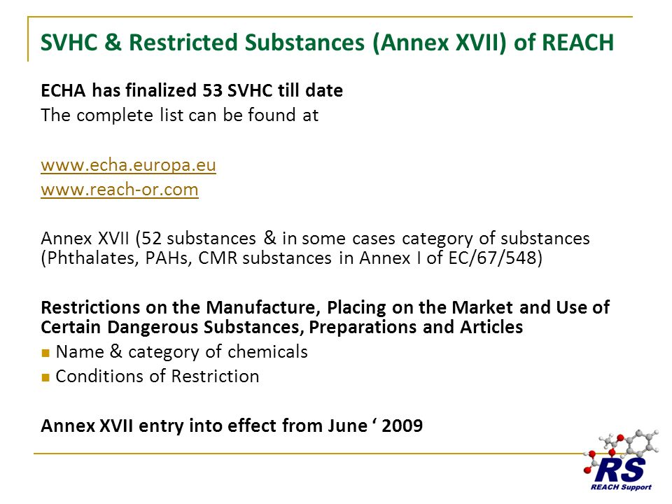 SVHC & Restricted Substances (Annex XVII) of REACH ECHA has finalized 53 SVHC till date The complete list can be found at www.echa.europa.eu www.reach