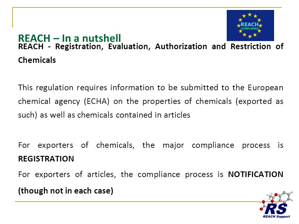 REACH – In a nutshell REACH - Registration, Evaluation, Authorization and Restriction of Chemicals This regulation requires information to be submitte