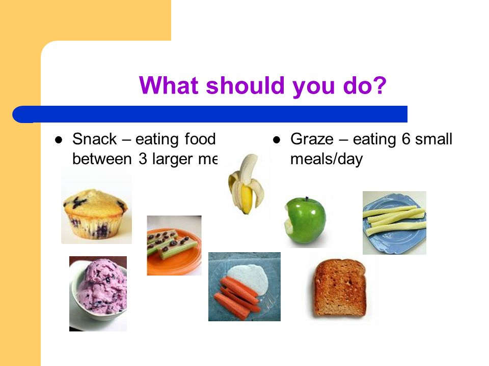 What should you do Snack – eating food between 3 larger meals Graze – eating 6 small meals/day