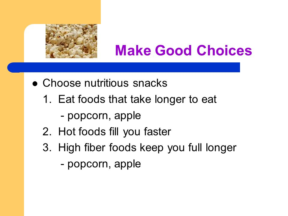 Make Good Choices Choose nutritious snacks 1.Eat foods that take longer to eat - popcorn, apple 2.