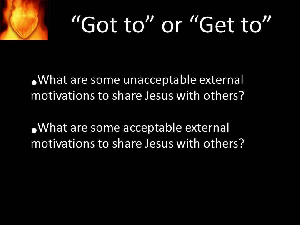 Got to or Get to What are some unacceptable external motivations to share Jesus with others.
