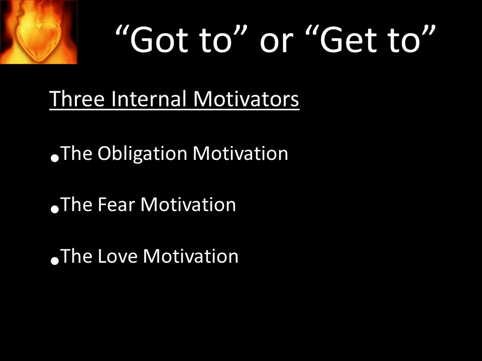 Got to or Get to Three Internal Motivators The Obligation Motivation The Fear Motivation The Love Motivation