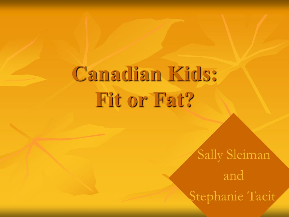 Canadian Kids: Fit or Fat? Sally Sleiman and Stephanie Tacit