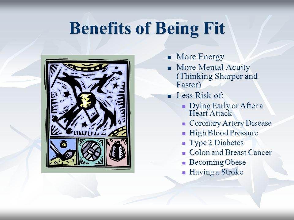 Benefits of Being Fit More Energy More Energy More Mental Acuity (Thinking Sharper and Faster) More Mental Acuity (Thinking Sharper and Faster) Less R