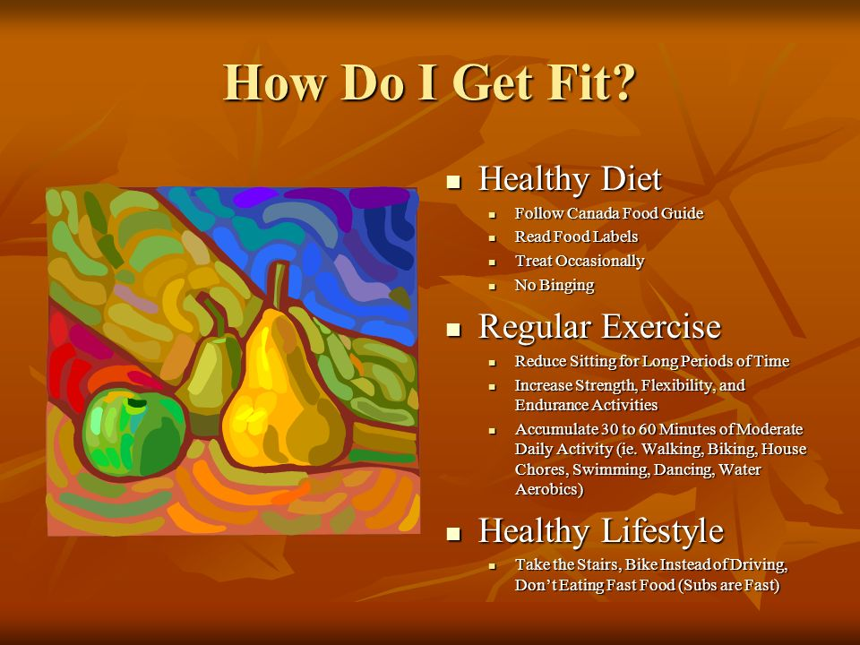 How Do I Get Fit? Healthy Diet Healthy Diet Follow Canada Food Guide Read Food Labels Treat Occasionally No Binging Regular Exercise Regular Exercise