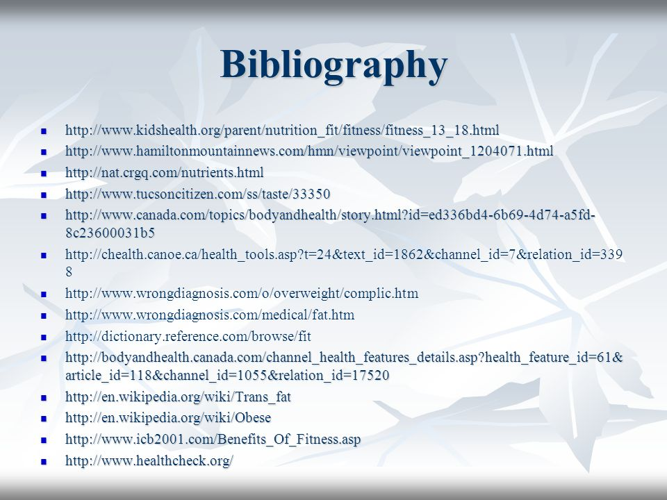 Bibliography http://www.kidshealth.org/parent/nutrition_fit/fitness/fitness_13_18.html http://www.kidshealth.org/parent/nutrition_fit/fitness/fitness_13_18.html http://www.hamiltonmountainnews.com/hmn/viewpoint/viewpoint_1204071.html http://www.hamiltonmountainnews.com/hmn/viewpoint/viewpoint_1204071.html http://nat.crgq.com/nutrients.html http://nat.crgq.com/nutrients.html http://www.tucsoncitizen.com/ss/taste/33350 http://www.tucsoncitizen.com/ss/taste/33350 http://www.canada.com/topics/bodyandhealth/story.html id=ed336bd4-6b69-4d74-a5fd- 8c23600031b5 http://www.canada.com/topics/bodyandhealth/story.html id=ed336bd4-6b69-4d74-a5fd- 8c23600031b5 http://chealth.canoe.ca/health_tools.asp t=24&text_id=1862&channel_id=7&relation_id=339 8 http://www.wrongdiagnosis.com/o/overweight/complic.htm http://www.wrongdiagnosis.com/medical/fat.htm http://dictionary.reference.com/browse/fit http://bodyandhealth.canada.com/channel_health_features_details.asp health_feature_id=61& article_id=118&channel_id=1055&relation_id=17520 http://bodyandhealth.canada.com/channel_health_features_details.asp health_feature_id=61& article_id=118&channel_id=1055&relation_id=17520 http://en.wikipedia.org/wiki/Trans_fat http://en.wikipedia.org/wiki/Trans_fat http://en.wikipedia.org/wiki/Obese http://en.wikipedia.org/wiki/Obese http://www.icb2001.com/Benefits_Of_Fitness.asp http://www.icb2001.com/Benefits_Of_Fitness.asp http://www.healthcheck.org/ http://www.healthcheck.org/