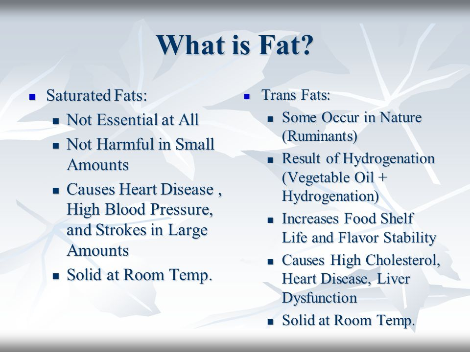 What is Fat? Saturated Fats: Saturated Fats: Not Essential at All Not Essential at All Not Harmful in Small Amounts Not Harmful in Small Amounts Cause
