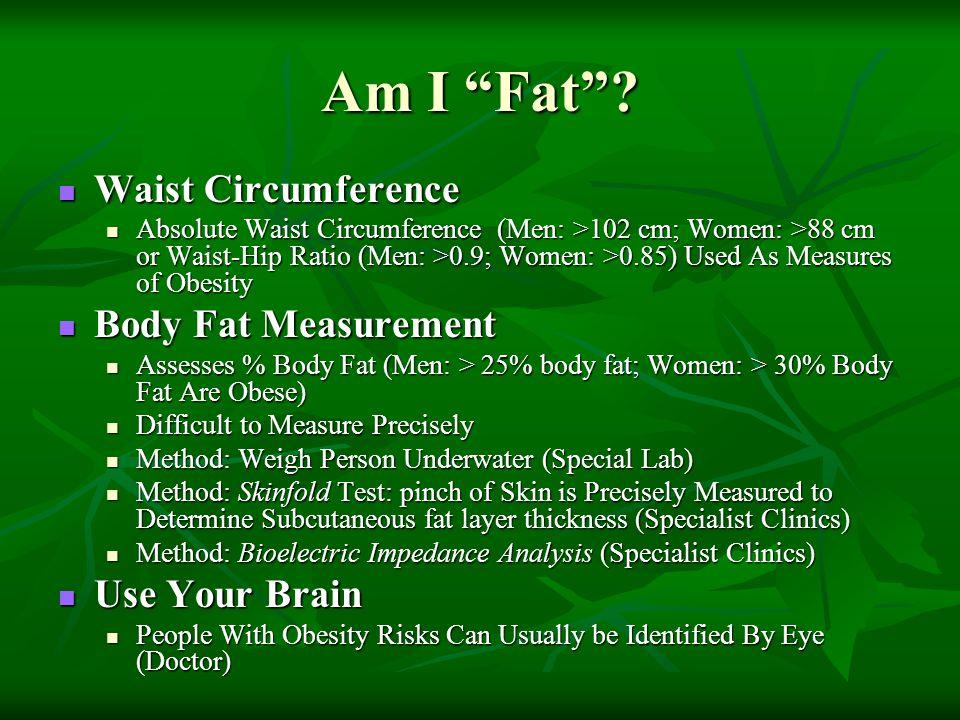 Am I Fat? Waist Circumference Waist Circumference Absolute Waist Circumference (Men: >102 cm; Women: >88 cm or Waist-Hip Ratio (Men: >0.9; Women: >0.8