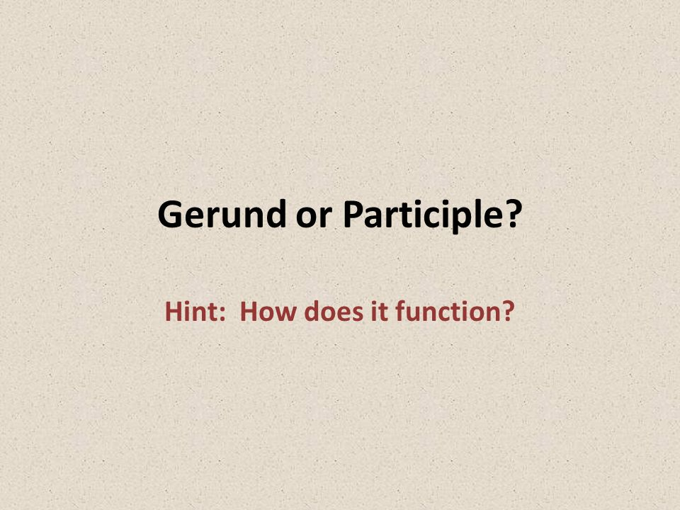 Gerund or Participle? Hint: How does it function?