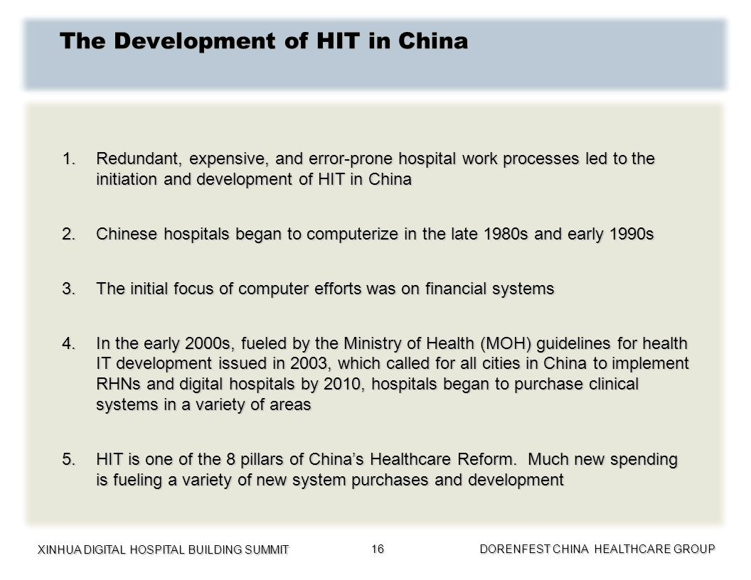 XINHUA DIGITAL HOSPITAL BUILDING SUMMIT DORENFEST CHINA HEALTHCARE GROUP 16 The Development of HIT in China 1.Redundant, expensive, and error-prone ho