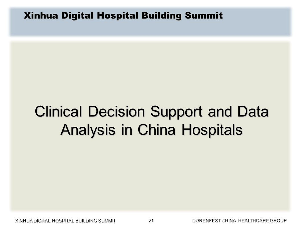 XINHUA DIGITAL HOSPITAL BUILDING SUMMIT DORENFEST CHINA HEALTHCARE GROUP 21 Clinical Decision Support and Data Analysis in China Hospitals Xinhua Digi