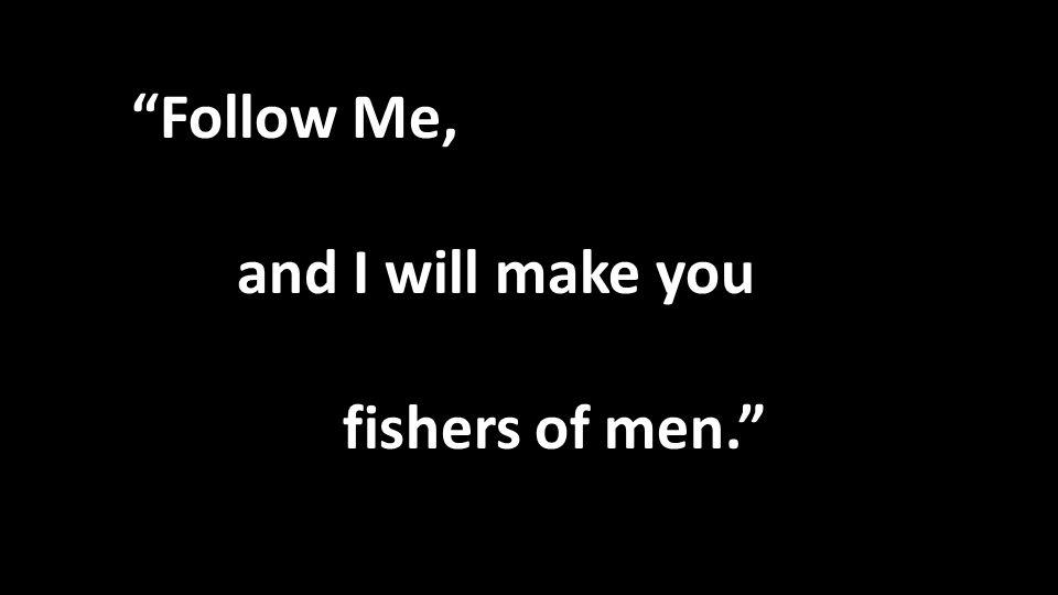 Follow Me, and I will make you fishers of men.